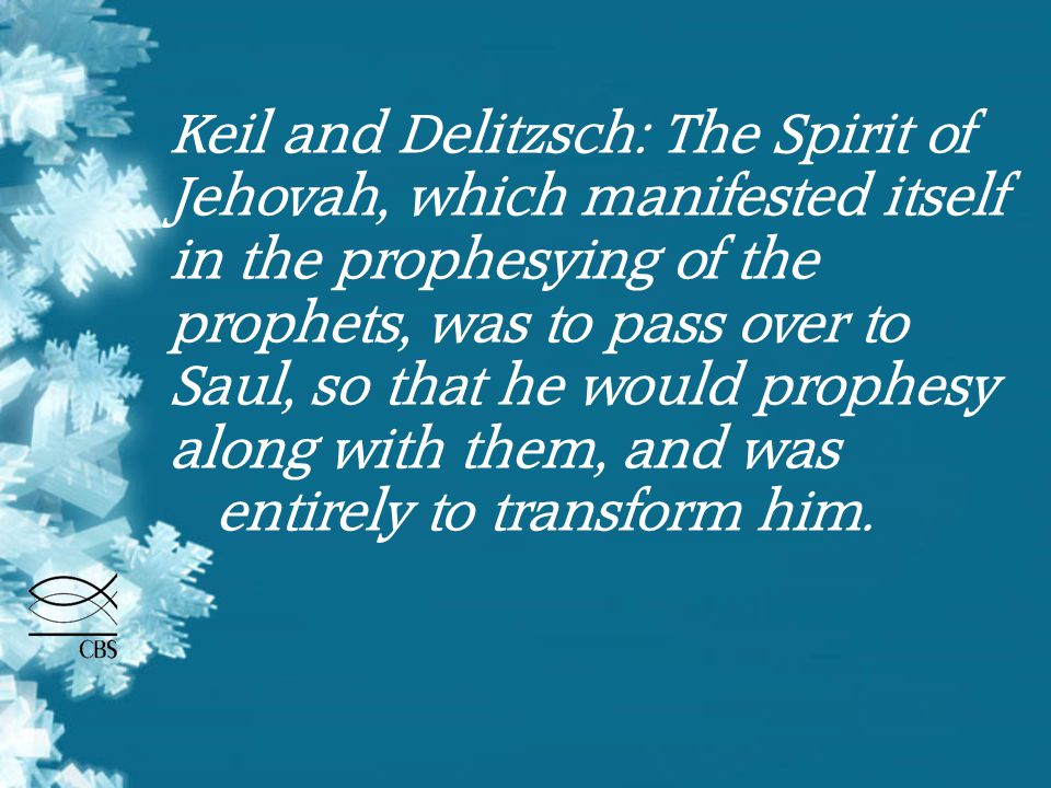 Keil and Delitzsch: The Spirit of Jehovah, which manifested itself in the prophesying of the prophets, was to pass over to Saul, so that he would prop