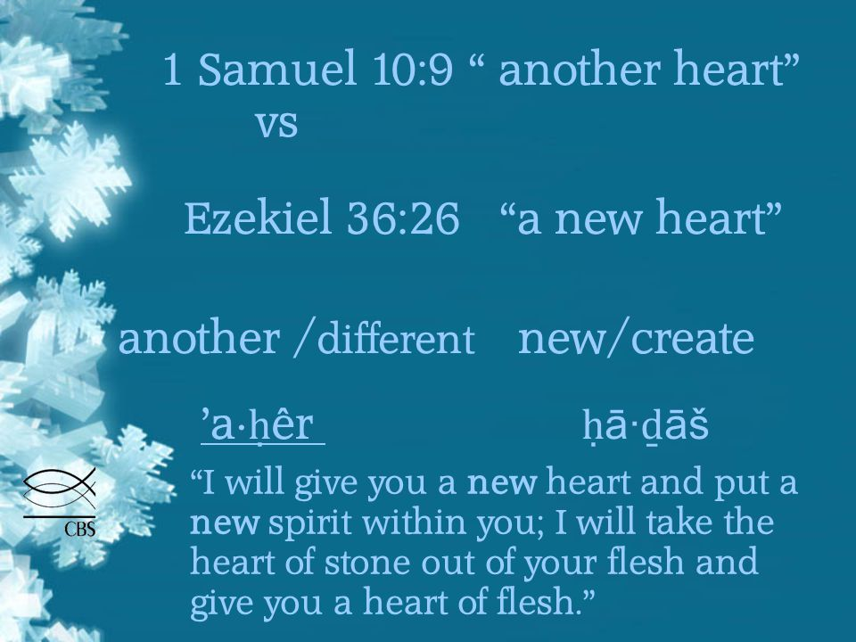 1 Samuel 10:9 another heart vs Ezekiel 36:26 a new heart another / different new/create 'a· ḥ êr ḥ ā· ḏ āš I will give you a new heart and put a new spirit within you; I will take the heart of stone out of your flesh and give you a heart of flesh.