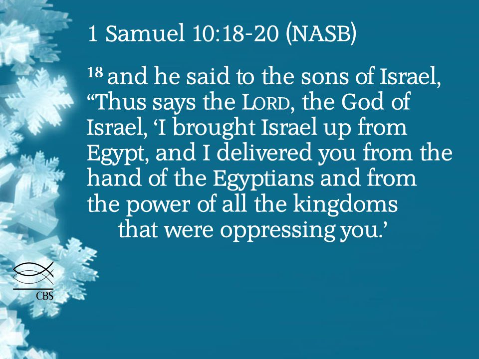 1 Samuel 10:18-20 (NASB) 18 and he said to the sons of Israel, Thus says the L ORD, the God of Israel, 'I brought Israel up from Egypt, and I delivered you from the hand of the Egyptians and from the power of all the kingdoms that were oppressing you.'