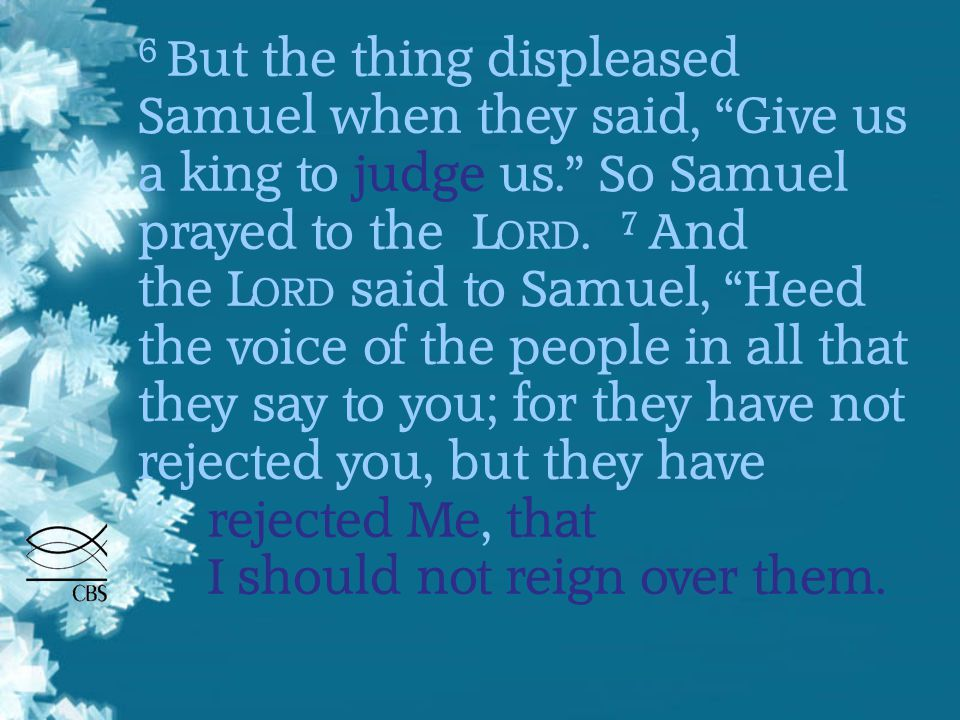 6 But the thing displeased Samuel when they said, Give us a king to judge us. So Samuel prayed to the L ORD.