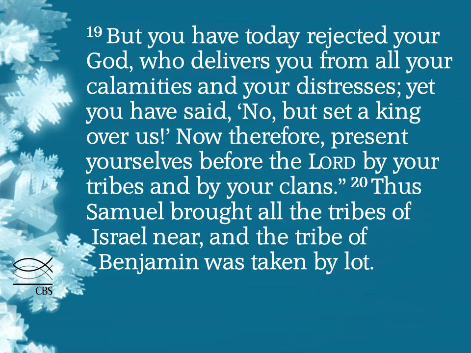 19 But you have today rejected your God, who delivers you from all your calamities and your distresses; yet you have said, 'No, but set a king over us