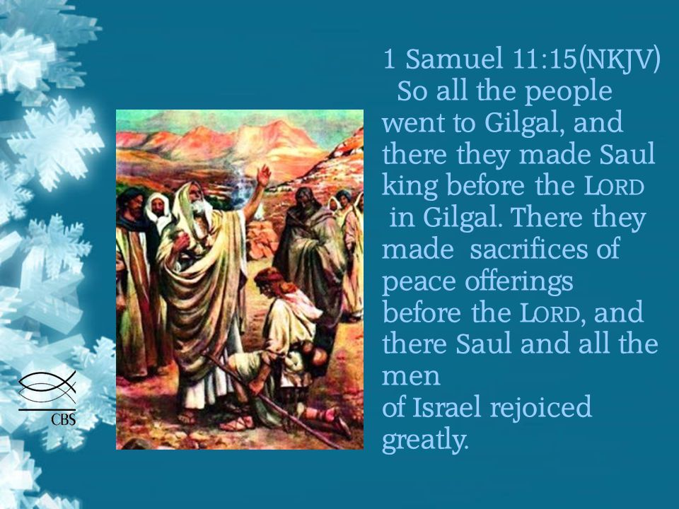 1 Samuel 11:15(NKJV) So all the people went to Gilgal, and there they made Saul king before the L ORD in Gilgal.