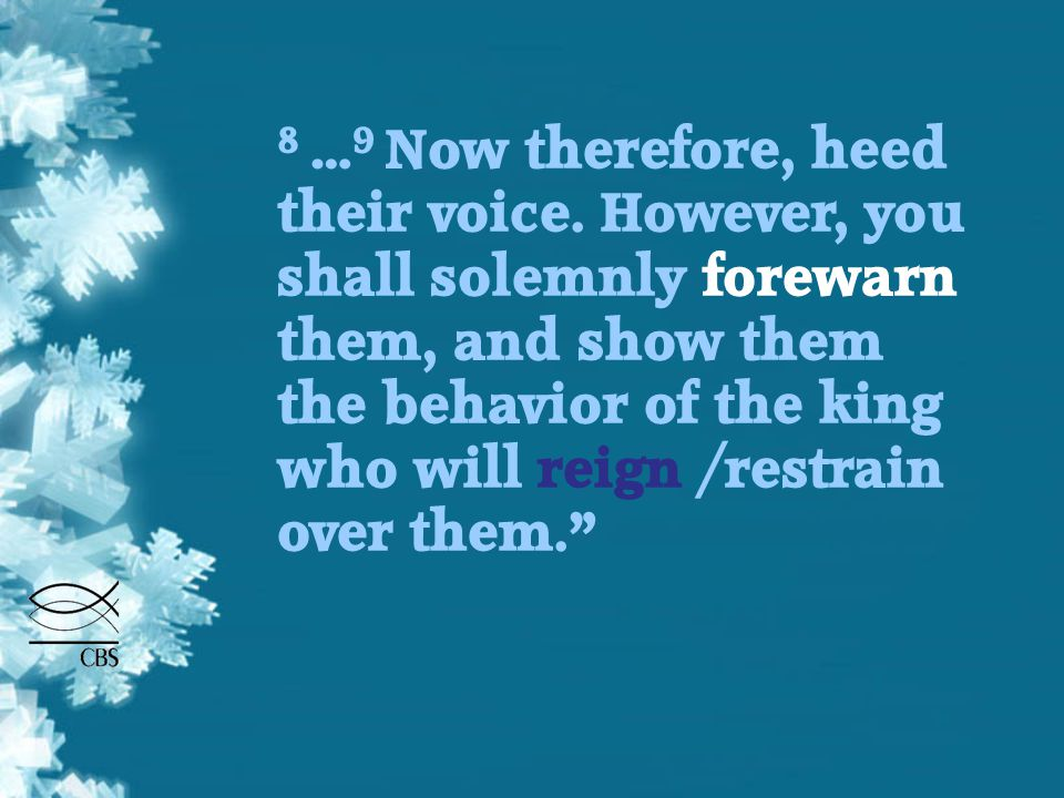 8 … 9 Now therefore, heed their voice. However, you shall solemnly forewarn them, and show them the behavior of the king who will reign /restrain over