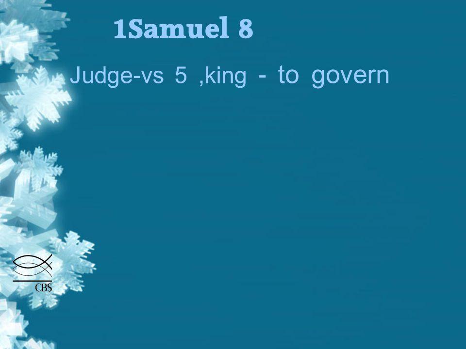 1Samuel 8 Judge-vs 5,king - to govern