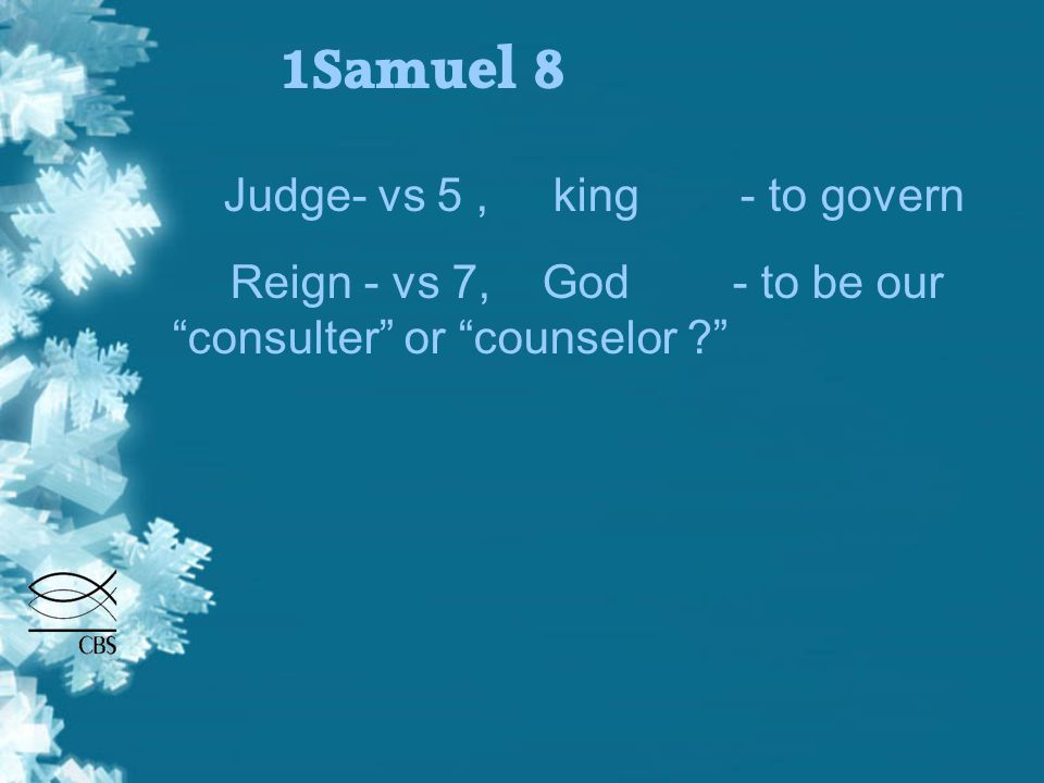 1Samuel 8 Judge- vs 5, king - to govern Reign - vs 7, God - to be our consulter or counselor ? Reign - vs 9, king - to restrain, rule, prevail