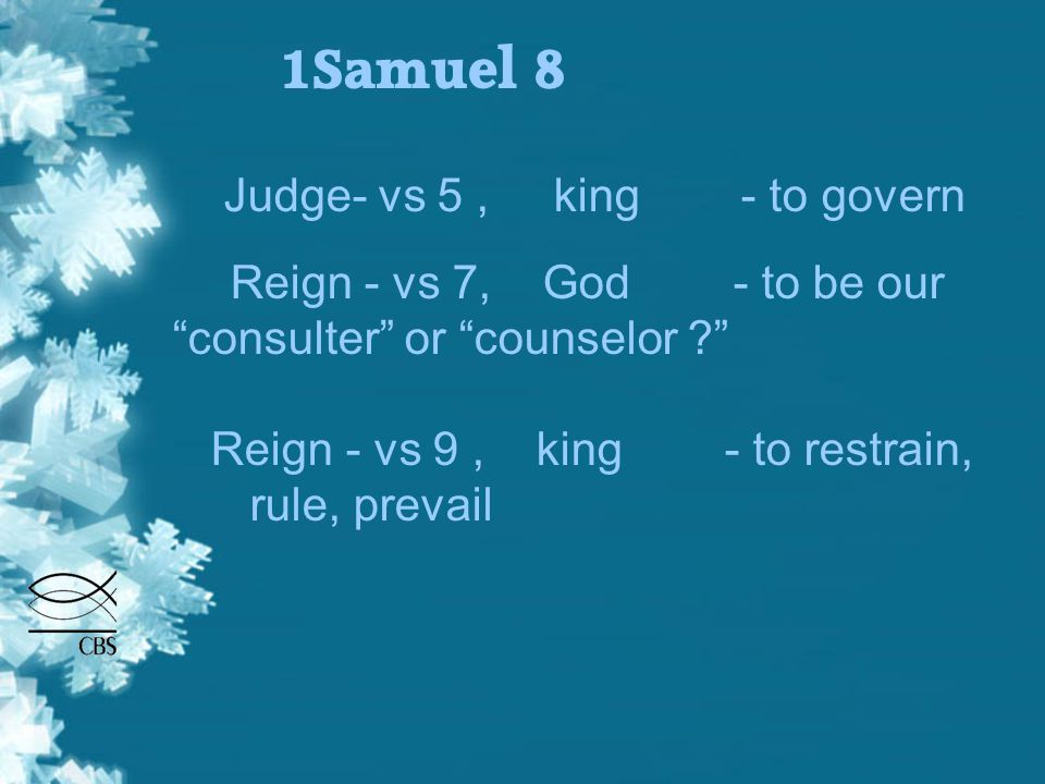 1Samuel 8 Judge- vs 5, king - to govern Reign - vs 7, God - to be our consulter or counselor Reign - vs 9, king - to restrain, rule, prevail