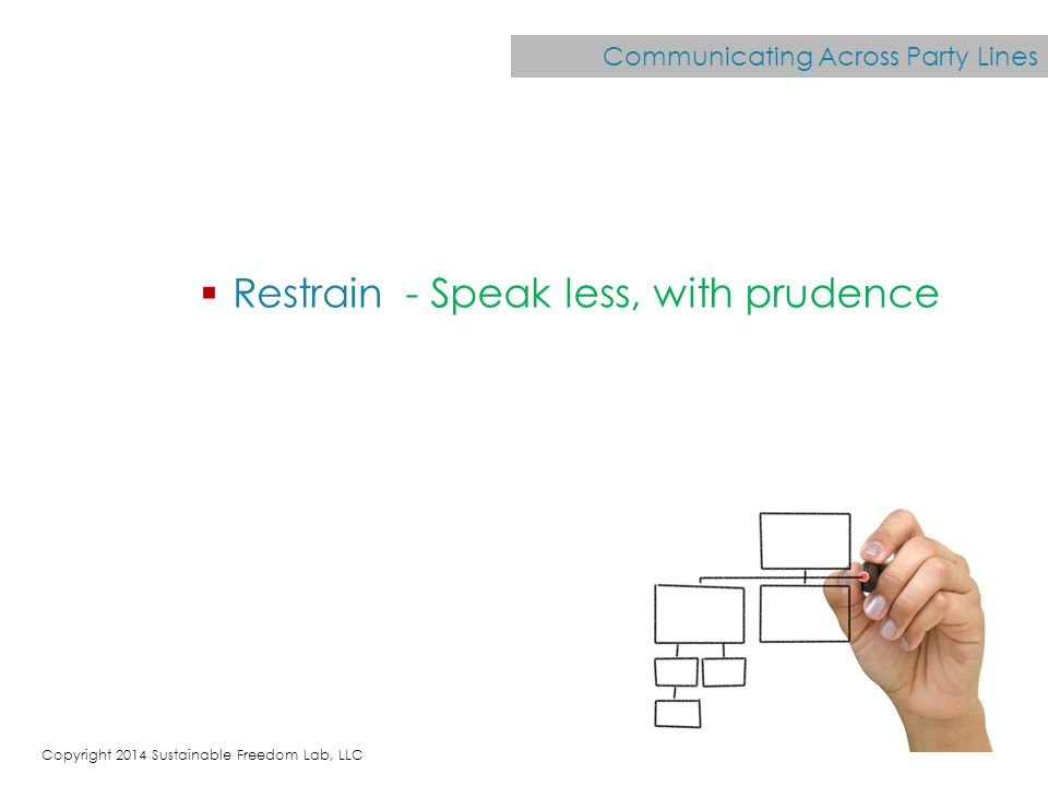Communicating Across Party Lines  Restrain - Speak less, with prudence Copyright 2014 Sustainable Freedom Lab, LLC