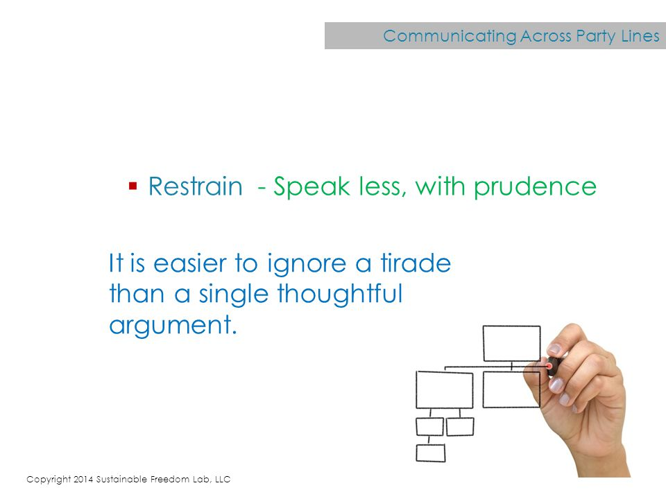 Communicating Across Party Lines  Restrain - Speak less, with prudence It is easier to ignore a tirade than a single thoughtful argument.