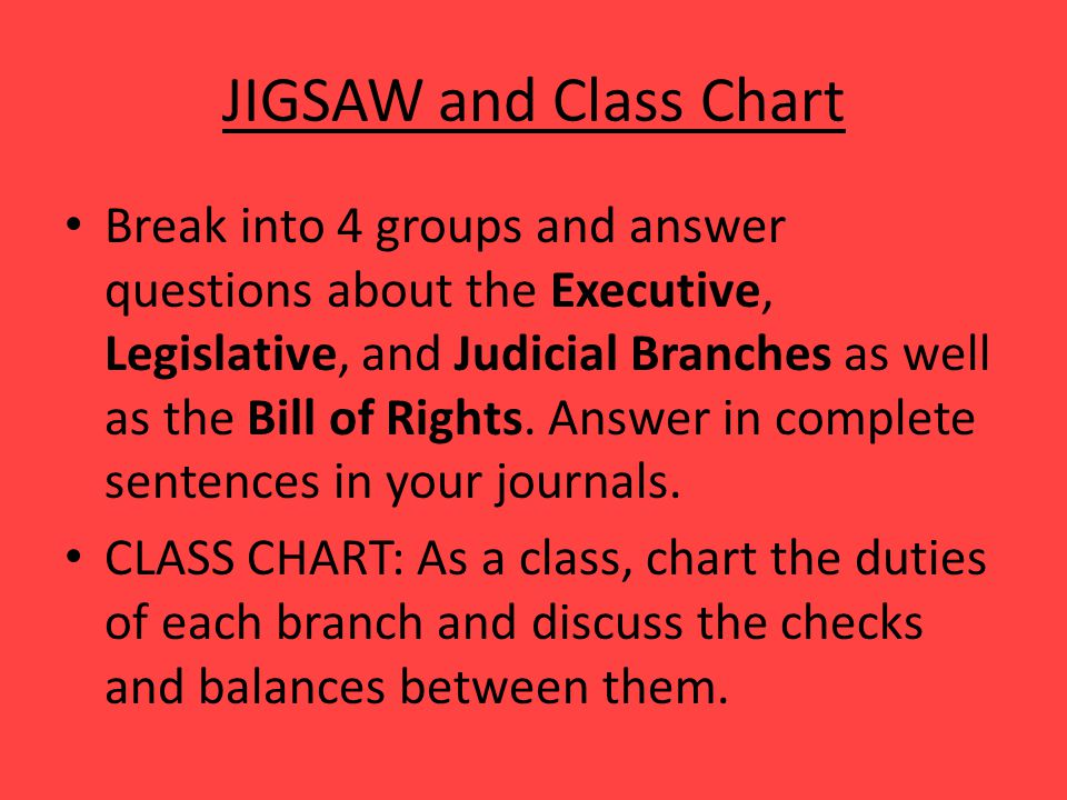 JIGSAW and Class Chart Break into 4 groups and answer questions about the Executive, Legislative, and Judicial Branches as well as the Bill of Rights.