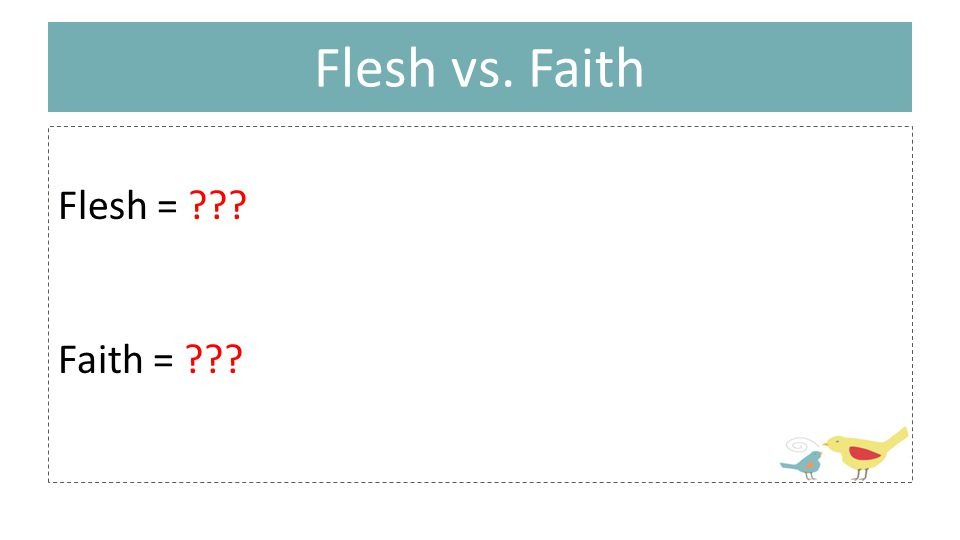 Flesh vs. Faith Flesh = Faith =