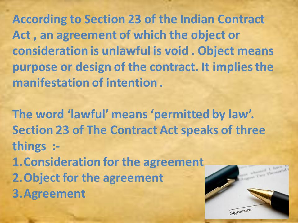 According to Section 23 of the Indian Contract Act, an agreement of which the object or consideration is unlawful is void. Object means purpose or des