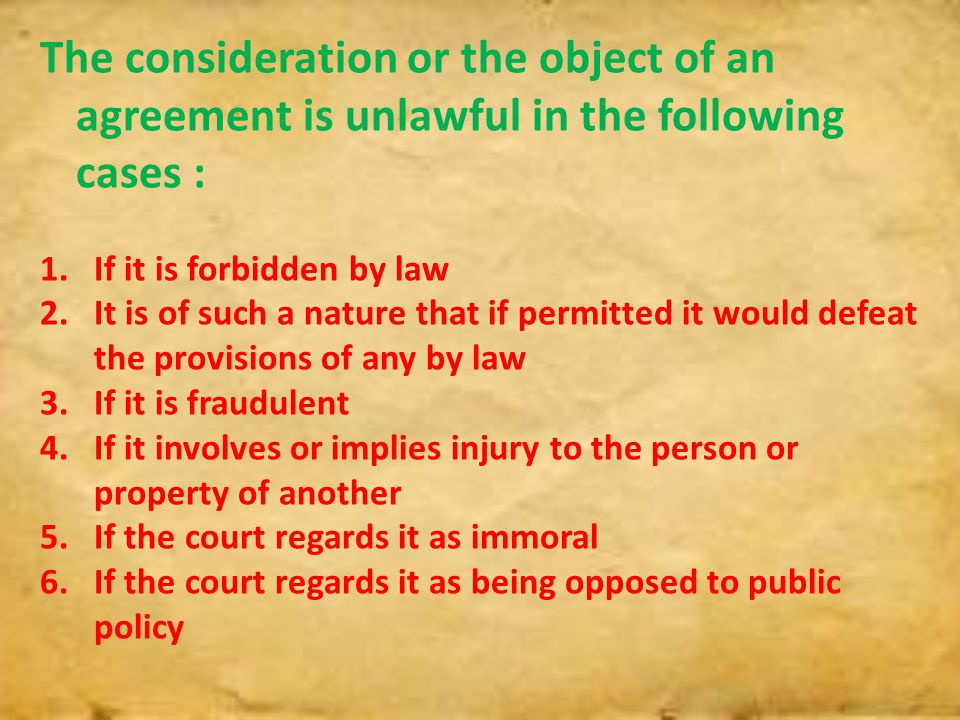The consideration or the object of an agreement is unlawful in the following cases : 1.If it is forbidden by law 2.It is of such a nature that if perm