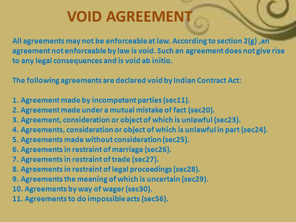 All agreements may not be enforceable at law. According to section 2(g),an agreement not enforceable by law is void. Such an agreement does not give r