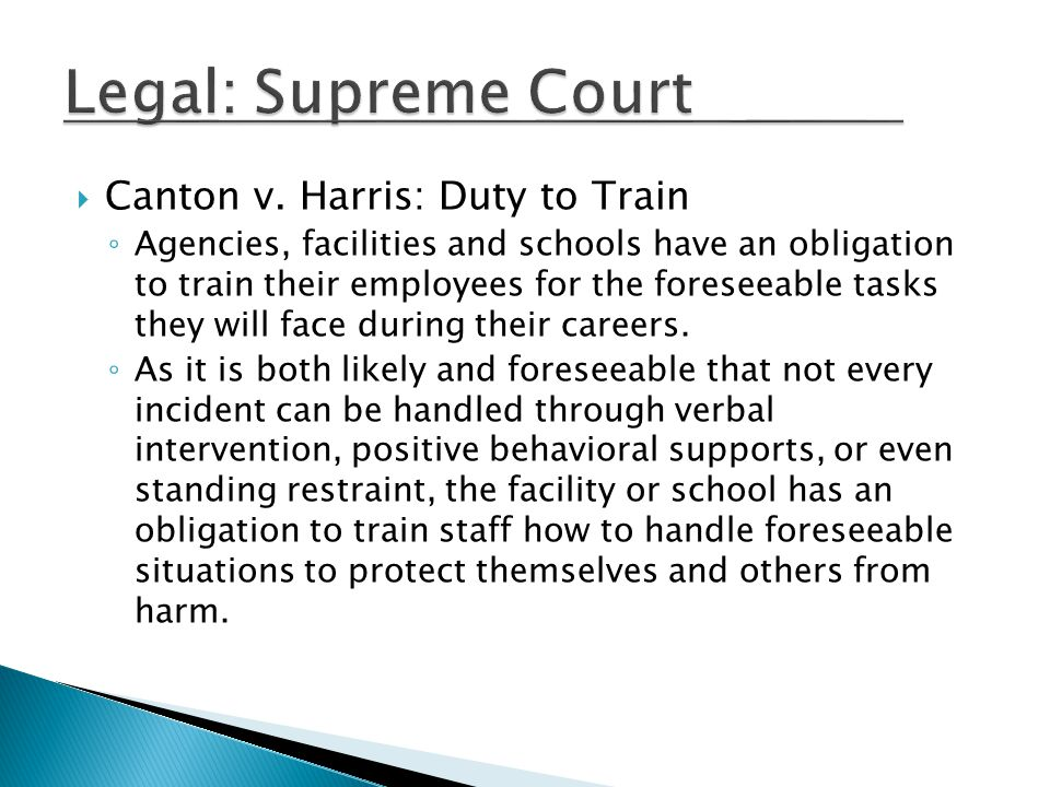  Canton v. Harris: Duty to Train ◦ Agencies, facilities and schools have an obligation to train their employees for the foreseeable tasks they will f