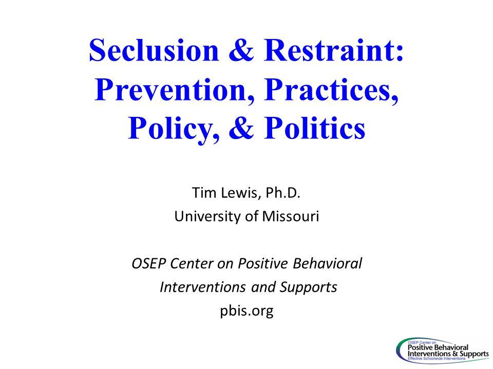 Seclusion & Restraint: Prevention, Practices, Policy, & Politics Tim Lewis, Ph.D. University of Missouri OSEP Center on Positive Behavioral Interventi
