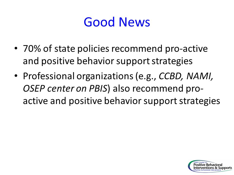 Good News 70% of state policies recommend pro-active and positive behavior support strategies Professional organizations (e.g., CCBD, NAMI, OSEP cente