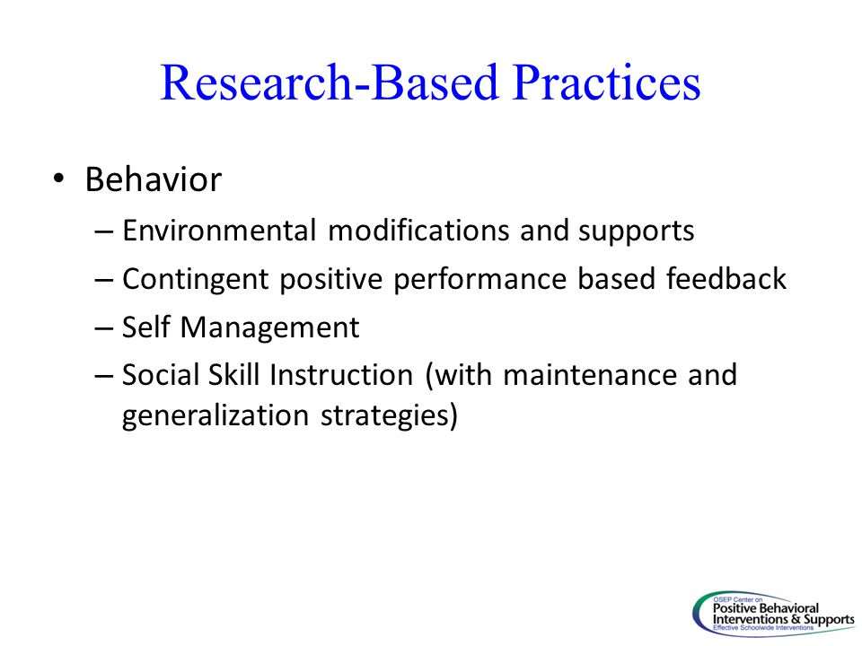 Research-Based Practices Behavior – Environmental modifications and supports – Contingent positive performance based feedback – Self Management – Soci