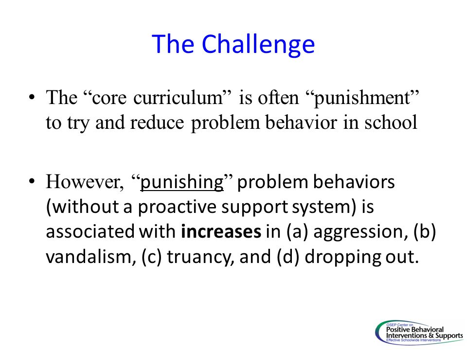 """The Challenge The """"core curriculum"""" is often """"punishment"""" to try and reduce problem behavior in school However, """" punishing """" problem behaviors (witho"""