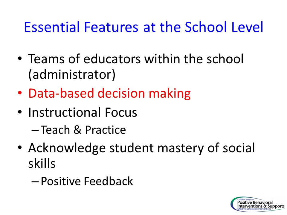 Essential Features at the School Level Teams of educators within the school (administrator) Data-based decision making Instructional Focus – Teach & P