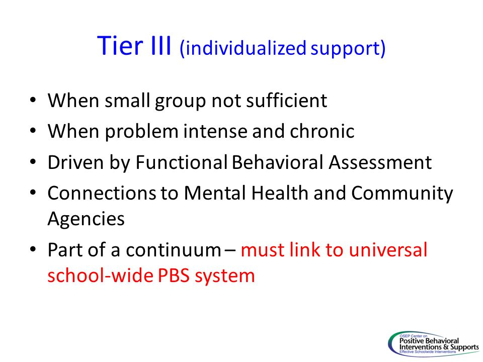 Tier III (individualized support) When small group not sufficient When problem intense and chronic Driven by Functional Behavioral Assessment Connecti