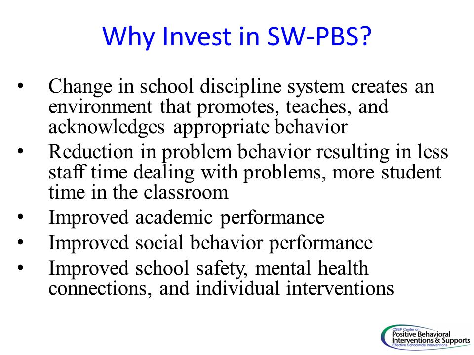 Why Invest in SW-PBS? Change in school discipline system creates an environment that promotes, teaches, and acknowledges appropriate behavior Reductio