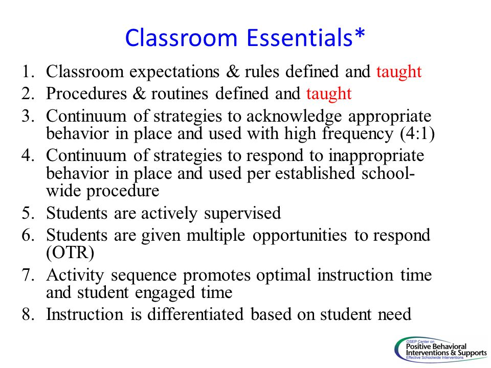 Classroom Essentials* 1.Classroom expectations & rules defined and taught 2.Procedures & routines defined and taught 3.Continuum of strategies to ackn