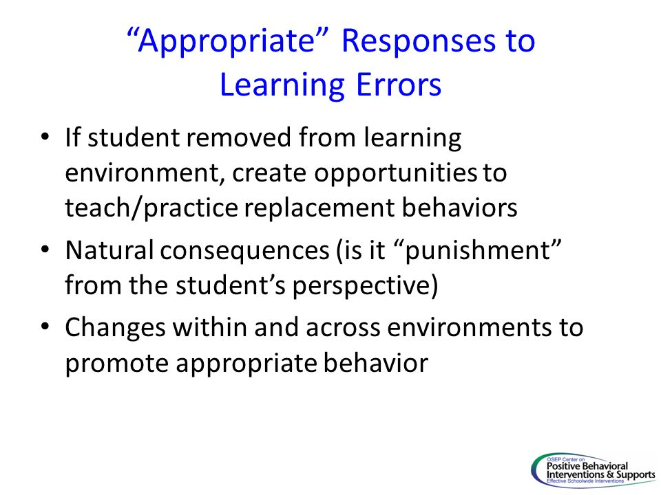 """""""Appropriate"""" Responses to Learning Errors If student removed from learning environment, create opportunities to teach/practice replacement behaviors"""
