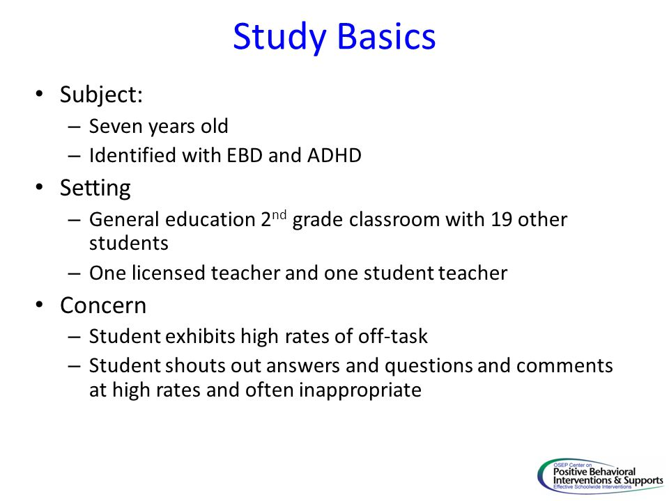 Study Basics Subject: – Seven years old – Identified with EBD and ADHD Setting – General education 2 nd grade classroom with 19 other students – One l