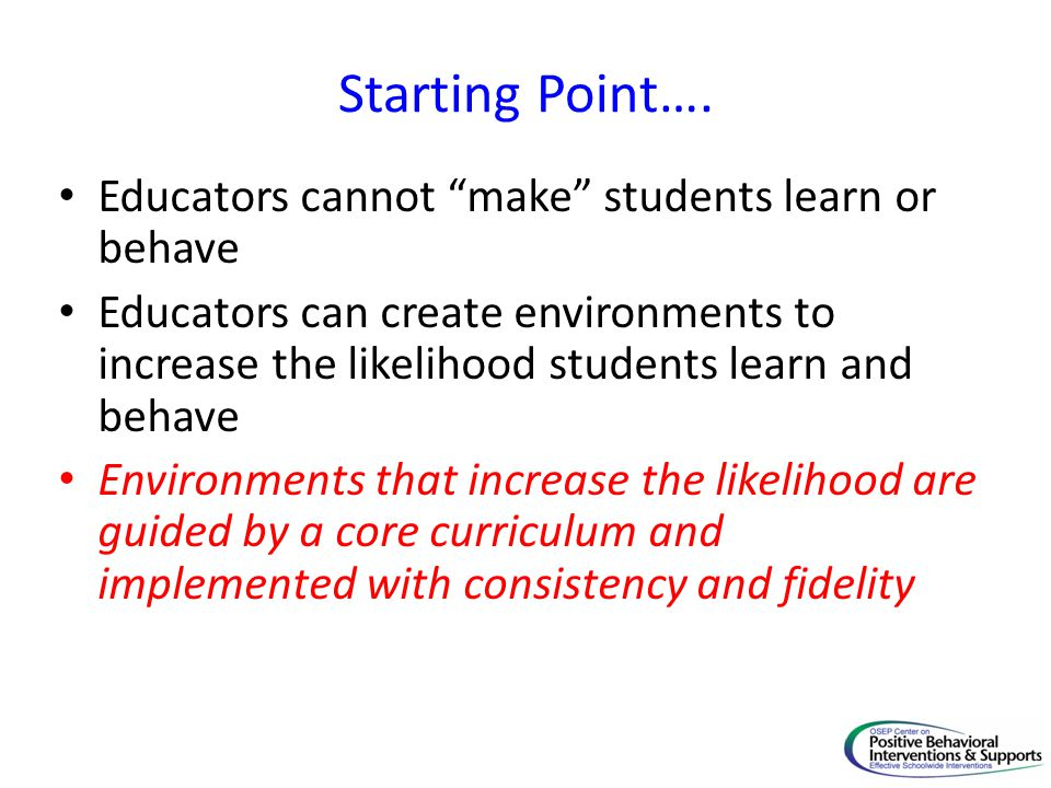 """Starting Point…. Educators cannot """"make"""" students learn or behave Educators can create environments to increase the likelihood students learn and beha"""