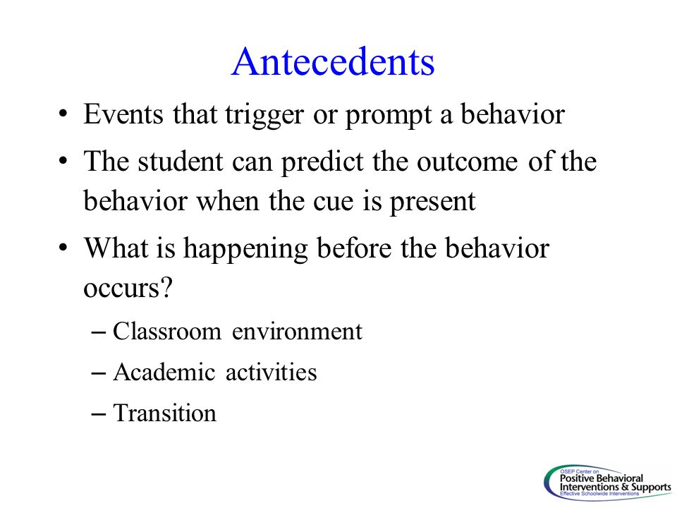 Antecedents Events that trigger or prompt a behavior The student can predict the outcome of the behavior when the cue is present What is happening bef