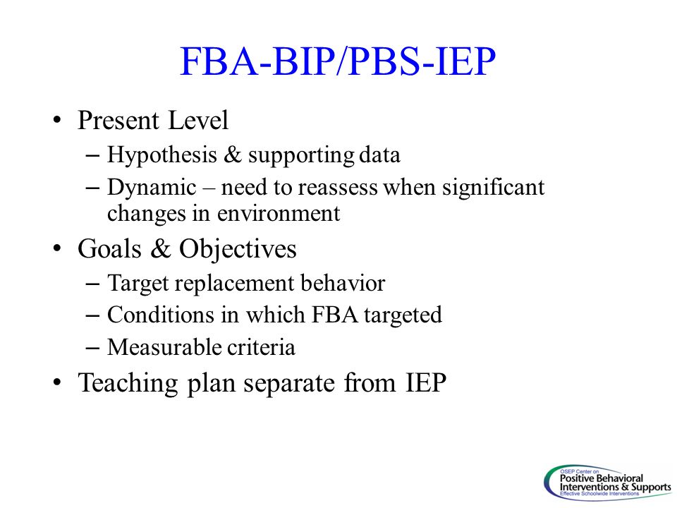FBA-BIP/PBS-IEP Present Level – Hypothesis & supporting data – Dynamic – need to reassess when significant changes in environment Goals & Objectives –