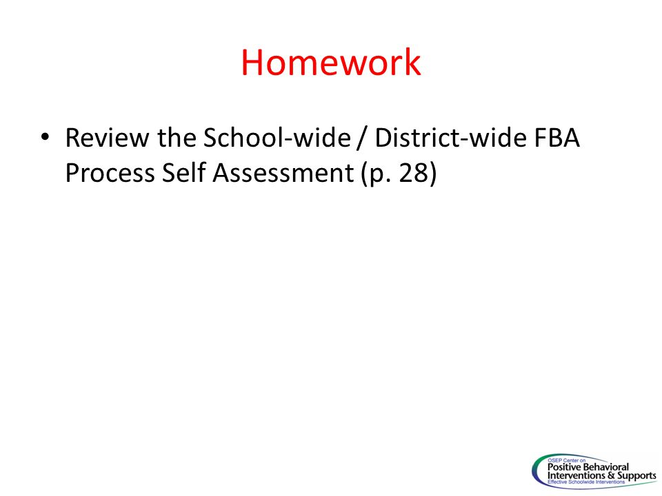 Homework Review the School-wide / District-wide FBA Process Self Assessment (p. 28)