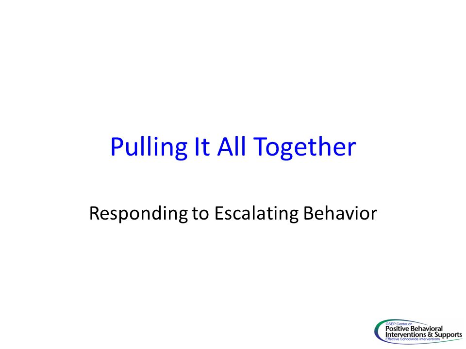 Responding to Escalating Behavior Pulling It All Together