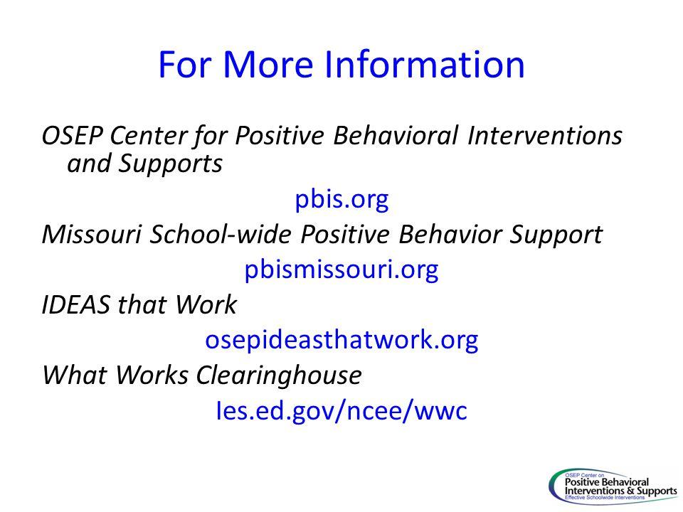 For More Information OSEP Center for Positive Behavioral Interventions and Supports pbis.org Missouri School-wide Positive Behavior Support pbismissou