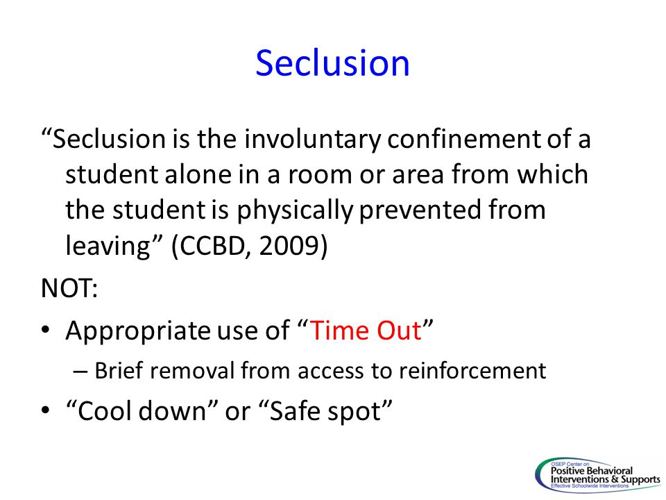 """Seclusion """"Seclusion is the involuntary confinement of a student alone in a room or area from which the student is physically prevented from leaving"""""""