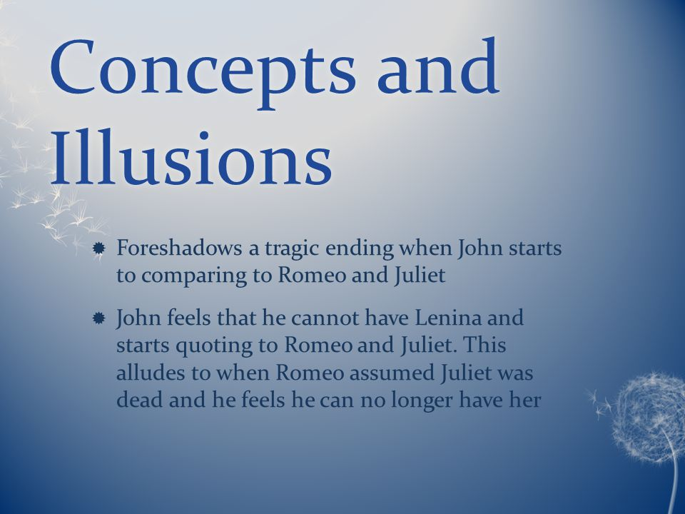 Concepts and Illusions  Foreshadows a tragic ending when John starts to comparing to Romeo and Juliet  John feels that he cannot have Lenina and starts quoting to Romeo and Juliet.