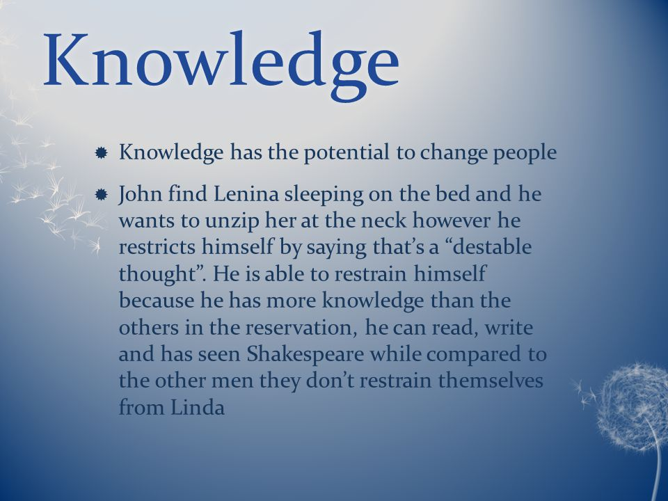 Knowledge  Knowledge has the potential to change people  John find Lenina sleeping on the bed and he wants to unzip her at the neck however he restricts himself by saying that's a destable thought .