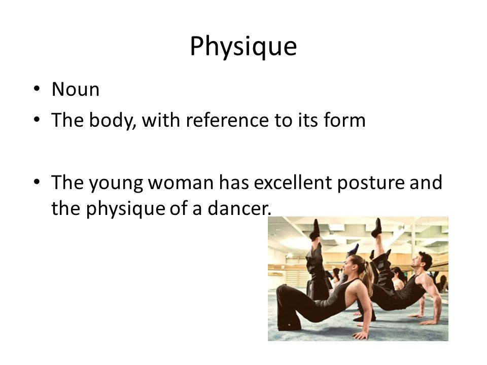 Physique Noun The body, with reference to its form The young woman has excellent posture and the physique of a dancer.
