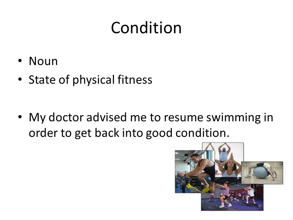 Condition Noun State of physical fitness My doctor advised me to resume swimming in order to get back into good condition.