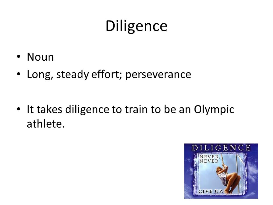Diligence Noun Long, steady effort; perseverance It takes diligence to train to be an Olympic athlete.