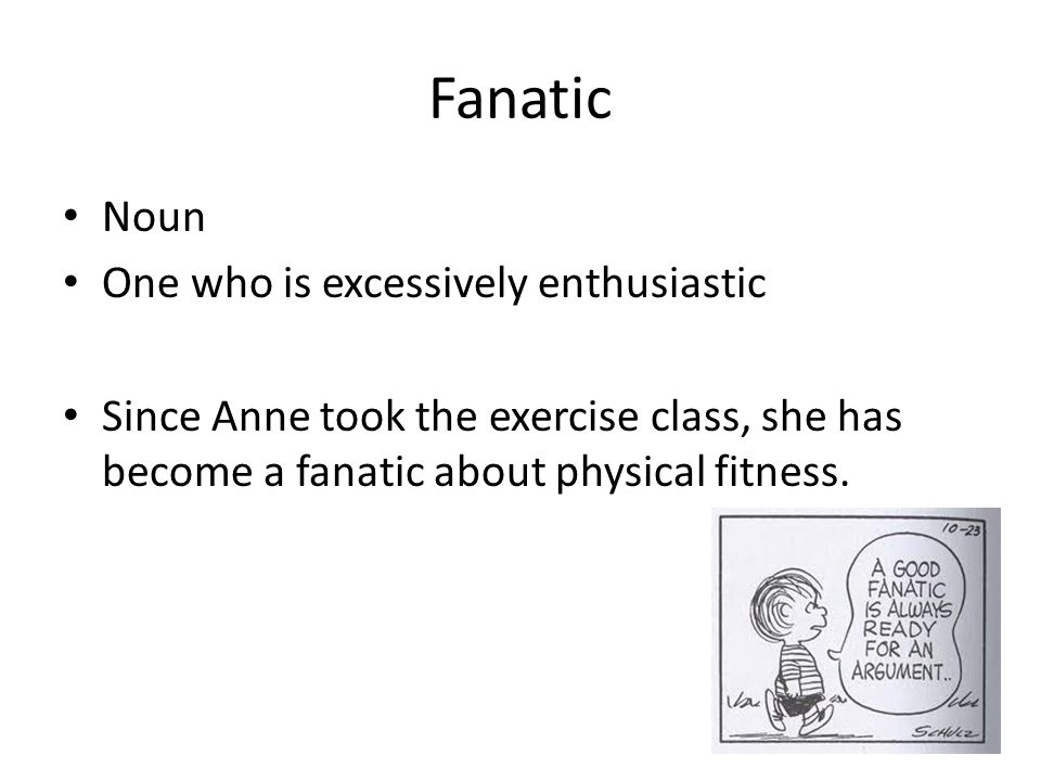 Fanatic Noun One who is excessively enthusiastic Since Anne took the exercise class, she has become a fanatic about physical fitness.