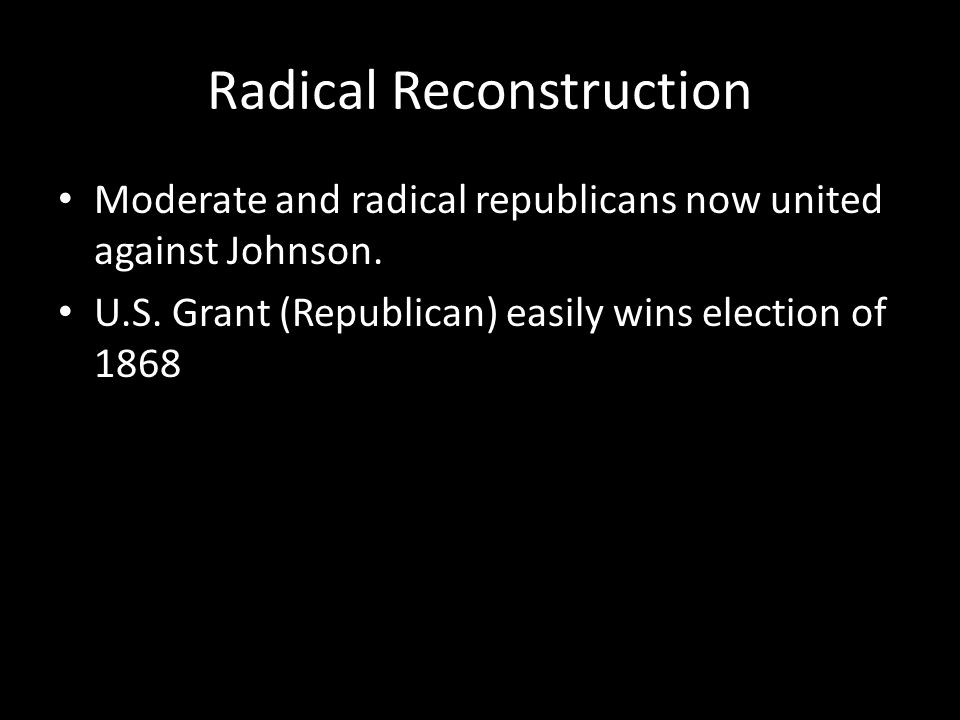 Radical Reconstruction Moderate and radical republicans now united against Johnson. U.S. Grant (Republican) easily wins election of 1868