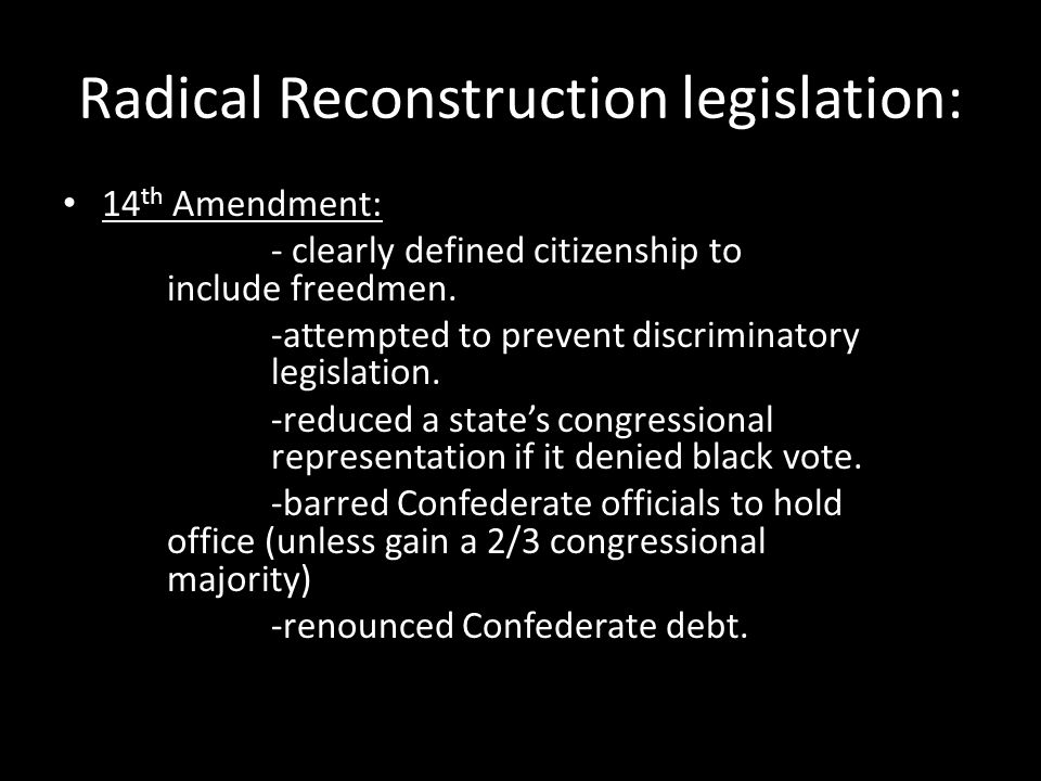 Radical Reconstruction legislation: 14 th Amendment: - clearly defined citizenship to include freedmen.