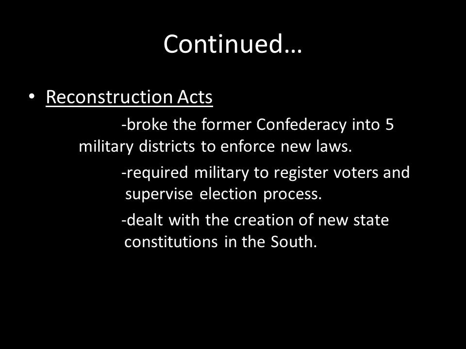 Continued… Reconstruction Acts -broke the former Confederacy into 5 military districts to enforce new laws. -required military to register voters and