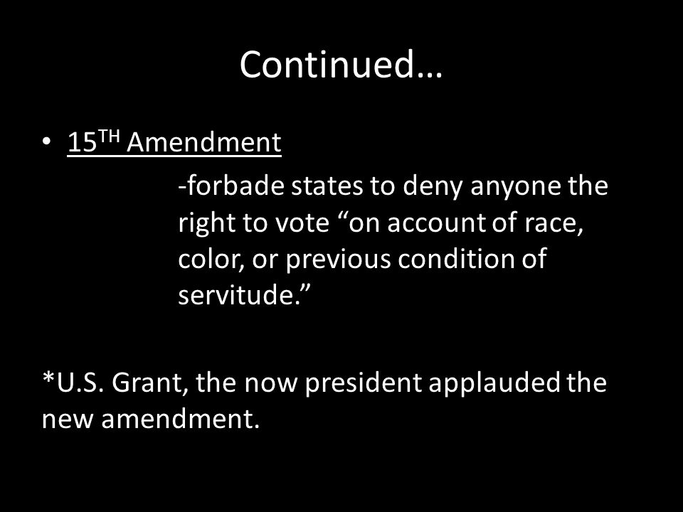 """Continued… 15 TH Amendment -forbade states to deny anyone the right to vote """"on account of race, color, or previous condition of servitude."""" *U.S. Gra"""