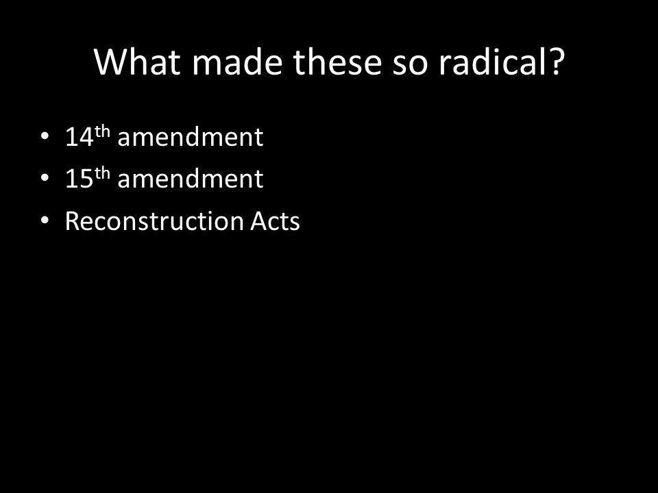 What made these so radical? 14 th amendment 15 th amendment Reconstruction Acts