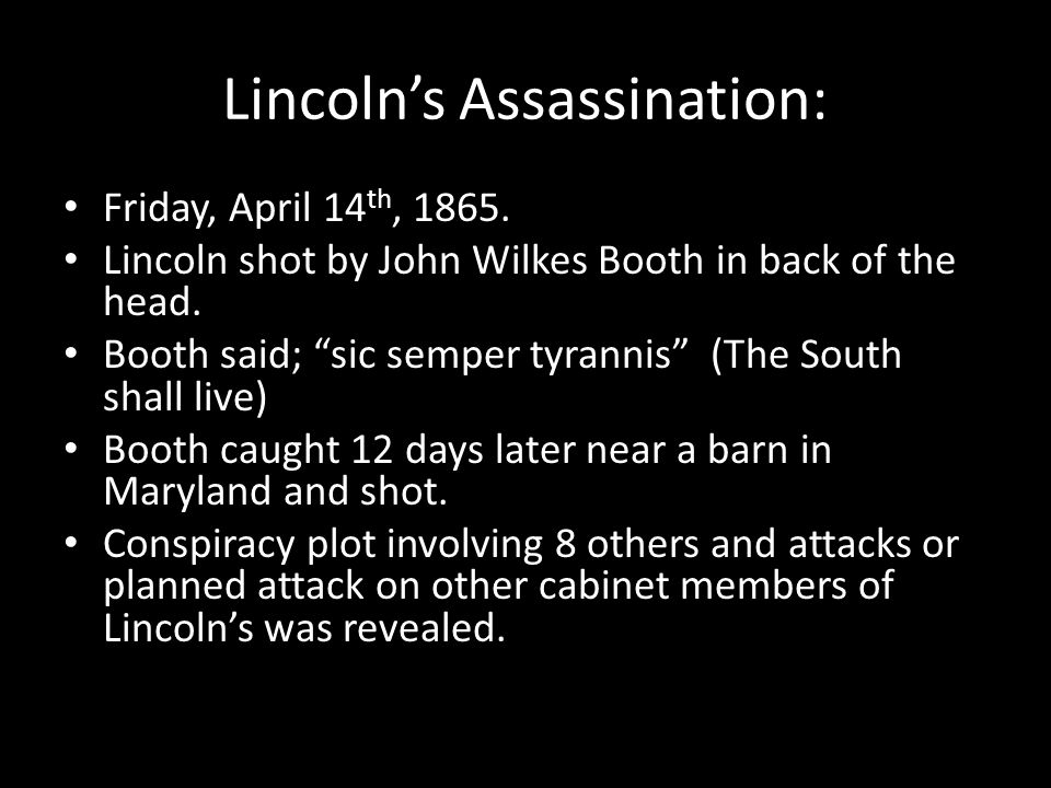"""Lincoln's Assassination: Friday, April 14 th, 1865. Lincoln shot by John Wilkes Booth in back of the head. Booth said; """"sic semper tyrannis"""" (The Sout"""