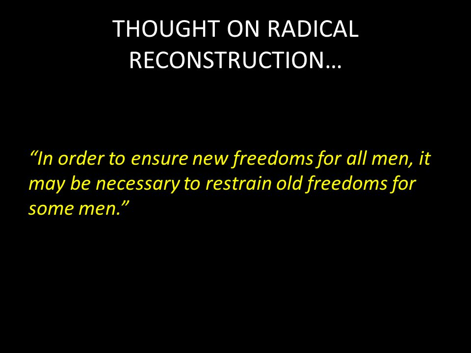 THOUGHT ON RADICAL RECONSTRUCTION… In order to ensure new freedoms for all men, it may be necessary to restrain old freedoms for some men.
