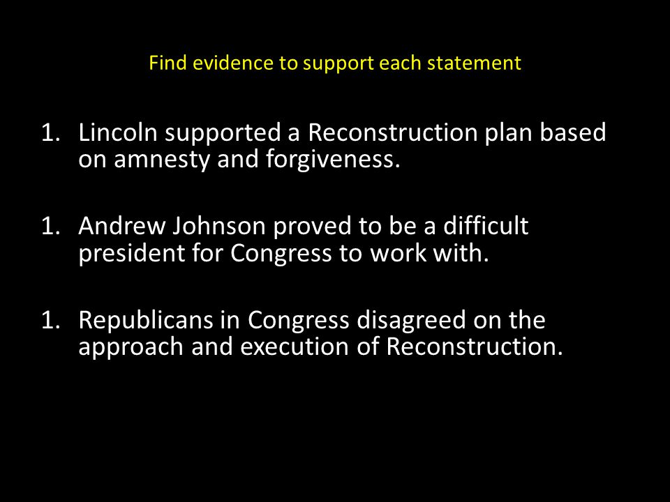 Find evidence to support each statement 1.Lincoln supported a Reconstruction plan based on amnesty and forgiveness. 1.Andrew Johnson proved to be a di