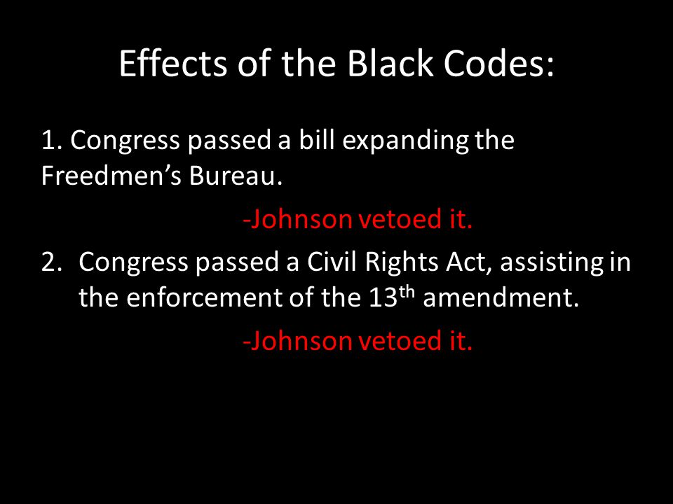 Effects of the Black Codes: 1. Congress passed a bill expanding the Freedmen's Bureau. -Johnson vetoed it. 2.Congress passed a Civil Rights Act, assis